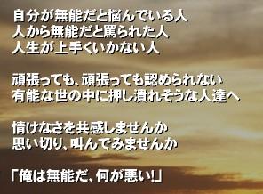 自分が無能だと悩んでいる人 人から無能だと罵られた人 人生が上手くいかない人  頑張っても、頑張っても認められない 有能な世の中に押し潰れそうな人達へ  情けなさを共感しませんか 思い切り、叫んでみませんか  「俺は無能だ、何が悪い!」'自分が無能だと悩んでいる人。 人から無能だと罵られた人。 人生が上手くいかない人。  頑張っても、頑張っても認められない、 有能な世の中に押し潰れそうな人達へ。  情けなさを共感しませんか。 思い切り、叫んでみませんか。  「俺は無能だ、何が悪い!」無能 リストラ 給料 無能SNS 泣きたい 苦しい 非正規 絶望 仲間 才能 自殺 自分が無能 無能な自分