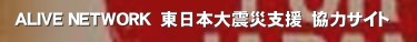ALIVE NETWORK 東日本大震災支援 協力サイト'東北地方太平洋沖地震への支援活動のために 立ち上がった組織です。  東北地方太平洋沖地震 地震 支援 義援金 ボランティア 社会貢献