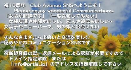 Club Avenue SNSへようこそ!       Please enjoy wonderful Communications. 女装をしてます、一度してみたい  女装友達や仲間がほしい、恋人や彼氏もほしい 女装子やニューハーフ、男の娘と出会いたい  そんなさまざまな出会いと交流を楽しむ 秘めやかなコミュニケーションSNSです  ※新規登録の際、返信メールによる認証が必要ですので  ドメイン指定解除 または  「info@prtls.jp」のアドレスを指定解除して下さい'「Club Avenue SNS」へようこそ! このSNSは、女装を趣味とした方々とニューハーフさん、 そして彼女たちにご理解ある男性・女性の方々を対象とした 総合コミュニケーションSNSです。 女装をしてます、一度してみたい。 女装友達や仲間がほしい、恋人や彼氏もほしい…! 女装子やニューハーフ、男の娘と出会いたい、 そんなさまざまな出会いと交流を楽しむ、 やさしいコミュニケーションSNSです。 それ以外の方は入会、入場及び閲覧をお断りします。  管理人への問い合わせについては、 なるだけご回答を返してますが、 添付されているメールアドレスの入力ミスのために、 数名様のメールがエラーとなっております。 返事を期待されている場合は、 必ず正確にアドレスを記入してください。女装 ニューハーフ SNS コスプレ