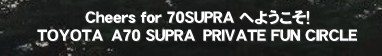 Cheers for 70SUPRA へようこそ!     TOYOTA A70 SUPRA PRIVATE FUN CIRCLE'Cheers for 70SUPRA SUPRA 車 スープラ 70スープラ