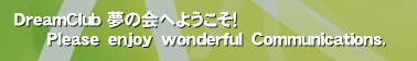 DreamClub 夢の会へようこそ!       Please enjoy wonderful Communications.'