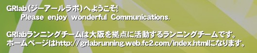 GRlab(ジーアールラボ)へようこそ!       Please enjoy wonderful Communications.  GRlabランニングチームは大阪を拠点に活動するランニングチームです。 ホームページはhttp://grlabrunning.web.fc2.com/index.htmlになります。'GRlabランニングチームメンバー専用SNSGRlab ランニングチーム 大阪城公園 大阪