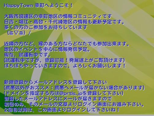 HappyTown 幸町へようこそ!  大阪市浪速区の幸町地区の情報コミュニティです 日吉・堀江・高台・千代崎地区の情報も更新予定です。 多くの方のご参加をお待ちしています (≧▽≦)/  近隣の方など、縁のある方ならどなたでも参加出来ます。 地区のイベントを中心に情報発信予定。 現在、試運転中です。 (試運転中ですが、登録可能!発展途上がご覧頂けます) ぼちぼちやっていきますので、よろしくお願いします!   新規登録からメールアドレスを登録して下さい (携帯以外がおススメ:携帯へメールが届かない場合があります) (ドメインを指定する方は@prtls.jpを登録して下さい) 登録したメールアドレスにメールが届きますので 初回のみ、そのメールの文章よりログイン画面にお進み下さい。 2回目以降は、この画面よりログインして下さいね!'『大阪市浪速区幸町』 並びに近隣の皆様のコミュニティです  初めは幸町3丁目東振興町会を中心に情報を更新予定 現在、試験運用中です  試験中ですが、ご登録頂けますので 多くの皆様のご参加をお待ちしています。  後々は、幸町全体の地域イベント等の情報や 日吉・堀江・高台なども紹介予定です  コミュニティと言う形で、 町を紹介するのは、今回が初めての試みです。 難波・心斎橋などの繁華街に近いこのエリアには いろんな地域からの出身者が住んでいます。 昔からここに住み、 この町を愛している方も多いとは思いますが 初めてこの町に移り住み この町の事を知りたい! と言う方も多いと思います。 実は、管理人である私もそんな地方出身者の一人です 自治会・・・の敷居は高いと思ってる方も多いと思いますので 色んなイベントをご紹介していきます   お子さんのいる方 高齢者の方 一人暮らしの方 この町にお店を開いている方 なかなか友達に出会えない方 共通の話題で盛り上がりたい方 この町について興味がある方 などなど・・・  多くの方の意見を参考に これからの町作りを一緒に進めていきましょう!大阪市 幸町 堀江 日吉