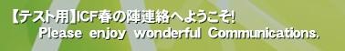 【テスト用】ICF春の陣連絡へようこそ!       Please enjoy wonderful Communications.'