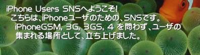 iPhone Users SNSへようこそ!  こちらは、iPhoneユーザのための、SNSです。   iPhoneGSM, 3G, 3GS, 4 を問わず、ユーザの   集まれる場所として、立ち上げました。   'iPhoneGSM, 3G, 3GSを問わず、ユーザの集まれる場所として、立ち上げました。  ネタまとめ、ではありませんが、http://iPhone-jp.Info/ というサイトを置いてありますので、本SNSともども、ご活用いただければ、と思います。iPhone Apple