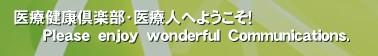 医療健康倶楽部・医療人へようこそ!       Please enjoy wonderful Communications.'
