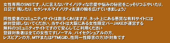 女性専用のSNSです。人に言えないマイノリティな恋愛や悩みの秘密をこっそりつぶやいたり、 日記で 残したり、セクシャルマイノリティ友達の輪を広げていきましょう♪  同性愛者のコミュニティサイトは数多くありますが、ネット上にある悪質な有料サイトには 絶対登録しないでください。当サイトは大阪にある女性限定バーJAKEが運営する 無料のコミュニティサイトですので安心してご利用ください 登録対象者は全ての女性です(ノーマル、バイセクシュアルの方、 レズビアンの方、MTFまたはFTM(GID...性同一性障害の方)が対象です'関西女性同士のための交流サイト  同性愛者のコミュニティサイトは数多くありますが、ネット上にある悪質な有料サイトには絶対登録しないでくださいm(._.)m 当サイトは大阪にある女性限定バーJAKEが運営する無料のコミュニティサイトですので安心してご利用ください。  万が一違法な方や悪質な方を発見したらご連絡くださいm(._.)m(こちらが違法、悪質と判断しなかった場合ご希望に添えない場合がありますのでご了承くださいm(._.)m)  登録対象者は全ての女性です(ノーマル、バイセクシュアルの方、レズビアンの方、MTFまたはFTM(GID...性同一性障害の方)が対象です。)  性同一性障害でない戸籍男性の方の登録はお断りさせていただきます。発見次第強制的に退会していただきます。掲示板 百合 出会い レズ ビアン 同性愛 女 性同一性障害 バイセクシュアル 日本 大阪