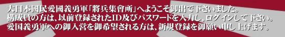 大日本國民愛國義勇軍「將兵集會所」へようこそ御出で下さいました。 構成員の方は、以前登録されたID及びパスワードを入力し、ログインして下さい。 愛国義勇軍への御入営を御希望される方は、新規登録を御願い申し上げます。'右翼団体「大日本国民愛国義勇軍」の組織内集会所であります。 司令部から構成員への情報伝達や、構成員から司令部への情報御提供を円滑にする事を目的として設立されました。 上述の通り、組織内に於ける情報共有を確実な物とする為、我が軍の将兵は原則的に全員所属して頂く事に成っております。 また、外部の皆様も、本SNS「将兵集会所」への登録を以って、我が軍に御入営頂く事が可能であります。 宜しく御願い申し上げます。愛国義勇軍 大日本国民愛国義勇軍 将兵集会所 JNPVA 右翼 愛国