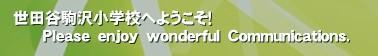 世田谷駒沢小学校へようこそ!       Please enjoy wonderful Communications.'
