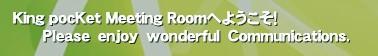 King pocKet Meeting Roomへようこそ!       Please enjoy wonderful Communications.'