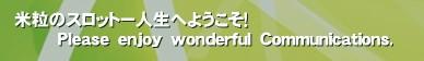 米粒のスロットー人生へようこそ!         Please enjoy wonderful Communications.'