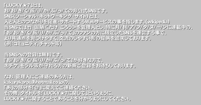 「LUCKY★7」とは、 お/お/き/く/振/り/か/ぶ/っ/ての非公式SNSです。 SNS(ソーシャル・ネットワーキング・サイト)とは、 人と人とのつながりを促進・サポートするWebサービスの事を指します。(wikipedia) 当SNSでは竹 固陋<たけ ころう>を管理人とし、特に月/刊/ア/フ/タ/ヌ/ー/ンに連載中の、 「お/お/き/く/振/り/か/ぶ/っ /て」のファンの方に限定したSNSを運営する事で、 より共通点を見つけやすく、交流のしやすい形の提供を追求しております。 (例:コミュニティ、チャット等)  当SNSへの登録は無料です。 『お/お/き/く/振/り/か/ぶ/っ/て』が好きな方で、 ネチケ、モラル等が守れる方の新規ご登録をお待ちしております。  なお、管理人にご連絡のある方は、 kakurekorouあhotmail.co.jpの、 「あ」の部分を「@」に変えてご連絡ください。 その際、タイトルを「LUCKY★7に関して」というように、 LUCKY★7に関することであることを分かるようにしてください。'