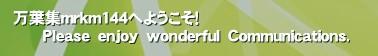 万葉集mrkm144へようこそ!       Please enjoy wonderful Communications.'