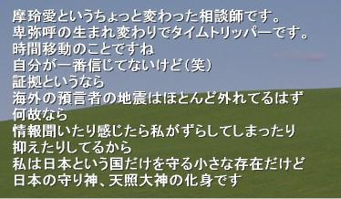 摩玲愛というちょっと変わった相談師です。 卑弥呼の生まれ変わりでタイムトリッパーです。 時間移動のことですね 自分が一番信じてないけど(笑) 証拠というなら 海外の預言者の地震はほとんど外れてるはず 何故なら 情報聞いたり感じたら私がずらしてしまったり 抑えたりしてるから 私は日本という国だけを守る小さな存在だけど 日本の守り神、天照大神の化身です&#130;誰でも入れます   <a href=&quot;mailto:maria.vous.taim@docomo.ne.jp?subject=はじめましてmixiから来ました&amp;body=〇〇です&quot;>Mixiから人はここから</a>  ただし一度抜けたら戻れません  maria.vous.taim@docomo.ne.jp&nbsp;