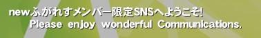 newふがれすメンバー限定SNSへようこそ!       Please enjoy wonderful Communications.'