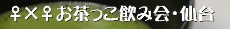 ♀×♀お茶っこ飲み会・仙台