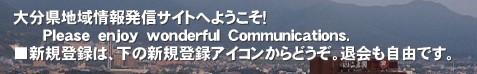大分県地域情報発信サイトへようこそ!       Please enjoy wonderful Communications. ■新規登録は、下の新規登録アイコンからどうぞ。退会も自由です。'■個人の情報発信とコミュニティの形成が同時に可能です。地域おこしの一つとして育ててください。 ブログの延長としても、 お店等の宣伝にも大いに活用できます。大分県 SNS 地域情報 話題 自由参加
