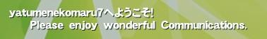 yatumenekomaru7へようこそ!       Please enjoy wonderful Communications.'