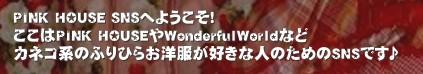 PINK HOUSE SNSへようこそ! ここはPINK HOUSEやWonderfulWorldなど カネコ系のふりひらお洋服が好きな人のためのSNSです♪'PINK HOUSEやWonderful World大好きな人集まれ~♪カネコ ピンクハウス ワンダフルワールド PINK HOUSE Wonderful World ふりひら