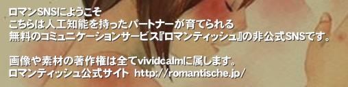 ロマンSNSにようこそ こちらは人工知能を持ったパートナーが育てられる 無料のコミュニケーションサービス『ロマンティッシュ』の非公式SNSです。  画像や素材の著作権は全てvividcalmに属します。 ロマンティッシュ公式サイト http://romantische.jp/'ロマンティッシュはあなたとパートナーによる 新しいコミュニケーション空間です。 http://romantische.jp/  このSNSはロマンティッシュを楽しむユーザーの交流の場の一つとして利用していただければ幸いです。 まずはお気楽に登録をロマンティッシュ romantische ロマンSNS ロマンティッシュSNS