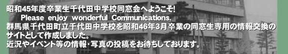 昭和45年度卒業生千代田中学校同窓会へようこそ!       Please enjoy wonderful Communications. 群馬県千代田町立千代田中学校を昭和46年3月卒業の同窓生専用の情報交換の サイトとして作成しました。 近況やイベント等の情報・写真の投稿をお待ちしております。'昭和45年度に群馬県千代田町立千代田中学校を卒業した同窓生の相互コミュニケーションを目的として作成しました。