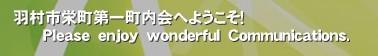 羽村市栄町第一町内会へようこそ!       Please enjoy wonderful Communications.'