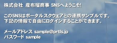 株式会社 産布瑠商事 SNSへようこそ!  このSNSはポータルスクウェアとの連携サンプルです。 下記の情報で自由にログインすることができます。  メールアドレス sample@prtls.jp パスワード sample'