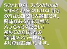 SCANDALファンのための SNSです!SCANDAL好き の方なら誰でも大歓迎です。 興味がある方も気軽に 入ってみてください! 初めての方は、右の 『新規メンバー登録』 より登録お願いします。'SCANDALファンのためのSNSです。SCANDALのファンだけでなく、興味のある人も気軽に入ってください!SCANDAL SNS ファンサイト 非公式