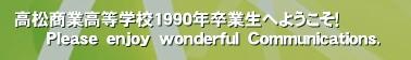 高松商業高等学校1990年卒業生へようこそ!       Please enjoy wonderful Communications.'