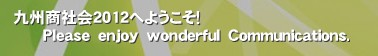 九州商社会2012へようこそ!       Please enjoy wonderful Communications.'商社 九州商社会 就活