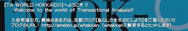 【TA WORLD HOKKAIDO】へようこそ !!       Welcome to the world of Transactional Analysis!!     入会希望の方、興味のある方は、活動ブログ【私らしさを大切にしよう】をご覧ください!!    ブログのURL: http://ameblo.jp/whakken (whakkenで検索するとヒットします)'北海道の、日本中の、世界中の、宇宙中のみんなで、「私らしさ」の交流分析を共有しましょう!交流分析 北海道 エゴグラム 勉強会 カウンセリング カウンセラー