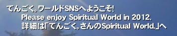 てんごく。ワールドSNSへようこそ!       Please enjoy Spiritual World in 2012.       詳細は「てんごく。さんのSpiritual World.」へ'ご参加ありがとうございます。    人生、生きていれば  良いことも良くないこともあるでしょう。    このSNSでは、皆さん本音で、ざっくばらんに  意見交換、情報交換などして  本当に正しい道は何なのか、なんとなく  見つけてみたいと思います。    ですから、せっかく参加されたなら  どうぞ積極的に参加してみてください。    いろんな視点、着眼点を持って、これからの  立て替え立て直しの時代を生きて行きましょう。     このSNSでは、だまって静かに見ているだけでは  御魂磨きはできないと思いましょう。     積極的に参加すること  それが  ひとのため、世のために、ご自分ができること  なのだと自覚してください。    そんな感じで、よろしくお願いします。   こんぽSNSにいる人は1億2800万人の中から  紡ぎだされた「縁」によって集っているのだと  いうことを忘れないようにしましょう。   これは相当貴重なことですね。   ではでは。ヽ(^o^)丿  てんごく スピリチュアル アセンション 2012 マヤ 神  ひふみともこ