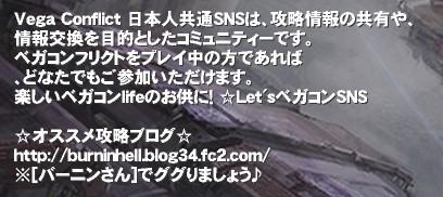 Vega Conflict 日本人共通SNSは、攻略情報の共有や、 情報交換を目的としたコミュニティーです。 ベガコンフリクトをプレイ中の方であれば 、どなたでもご参加いただけます。 楽しいベガコンlifeのお供に! ☆Let'sベガコンSNS  ☆オススメ攻略ブログ☆ http://burninhell.blog34.fc2.com/ ※[バーニンさん]でググりましょう♪'Vega Conflict 日本人共通SNSは、攻略情報の共有や、情報交換を目的としたコミュニティーです。 ベガコンフリクトをプレイ中の方であれば、どなたでもご参加いただけます。 楽しいベガコンlifeのお供に! ☆Let'sベガコンSNSベガコンフリクト ベガコン SNS 攻略 wiki 日本人 Vega Conflict 掲示板