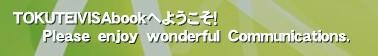 TOKUTEIVISAbookへようこそ!       Please enjoy wonderful Communications.'