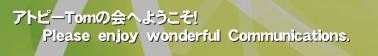 アトピーTomの会へようこそ!       Please enjoy wonderful Communications.'アトピーTomの会は、 「たのしいはつくれる。」 「アトピーでも、楽しい人生をつくろう!」  をテーマに作られた会。  アトピー患者による、アトピー患者のための、アトピーコミュニティ。   日本一のアトピーコミュニティをつくろうではないか!  アトピー治療の方法を調べても、結局宣伝ばっかりでうんざり。 結局何をすれば治るのかわからない。 皮膚科難民なんて言葉もあるくらい、お医者さんも信じられない。 アトピーの辛さなんて周りの人は誰も理解してくれない。 そんな全アトピーさんにお届けする、それがアトピーTomの会。   アトピーに負けずに楽しく生きろ!  Tomはアトピーに負けずに、結構たのしく生きてます。 そんな仲間を増やしていきたいって言う気持ち。        アトピーTomの会ではどんなことをやるの?  将来的には、 全国のアトピーさんたちの生の声を共有し合い、集めて、アトピーデータベースをつくれたらと思ってます。  また、Tomが実践しているように、在宅でできる仕事の提案も積極的にしていきます。 アトピー 脱ステ ステロイド 皮膚炎 病気