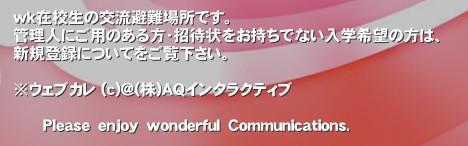 wk在校生の交流避難場所です。 管理人にご用のある方・招待状をお持ちでない入学希望の方は、 新規登録についてをご覧下さい。  ※ウェブカレ (c)@(株)AQインタラクティブ         Please enjoy wonderful Communications.'wk在校生の交流避難場所です。 管理人にご用のある方・招待状をお持ちでない入学希望の方は、こちらまでご連絡下さい。 whiterose.sldac☆gmail.com(☆は@に変更して下さい) 週に1度は確認しておりますが、お急ぎの方でツイッターIDをお持ちの方は、@amn_salvameまでご連絡頂ければ、すぐに招待状を送らせて頂きます。  ※ウェブカレ (c)@(株)AQインタラクティブ