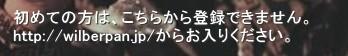 初めての方は、こちらから登録できません。 http://wilberpan.jp/からお入りください。'