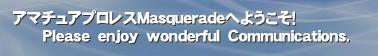 アマチュアプロレスMasqueradeへようこそ!       Please enjoy wonderful Communications.'