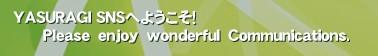 YASURAGI SNSへようこそ!       Please enjoy wonderful Communications.'