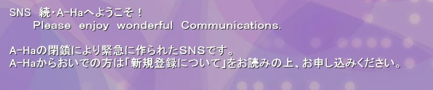 SNS  続・A-Haへようこそ!       Please enjoy wonderful Communications.  A-Haの閉鎖により緊急に作られたSNSです。 A-Haからおいでの方は「新規登録について」をお読みの上、お申し込みください。'A-Haの閉鎖に伴って緊急に作ったSNSです。 A-haからおいでの方は「新規登録について」をお読みの上、お申し込みください。